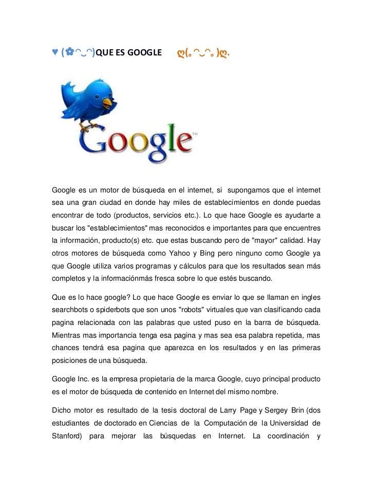 ♥ (✿◠‿◠)QUE ES GOOGLE                ღ(。◠‿◠。)ღ.Google es un motor de búsqueda en el internet, si supongamos que el interne...