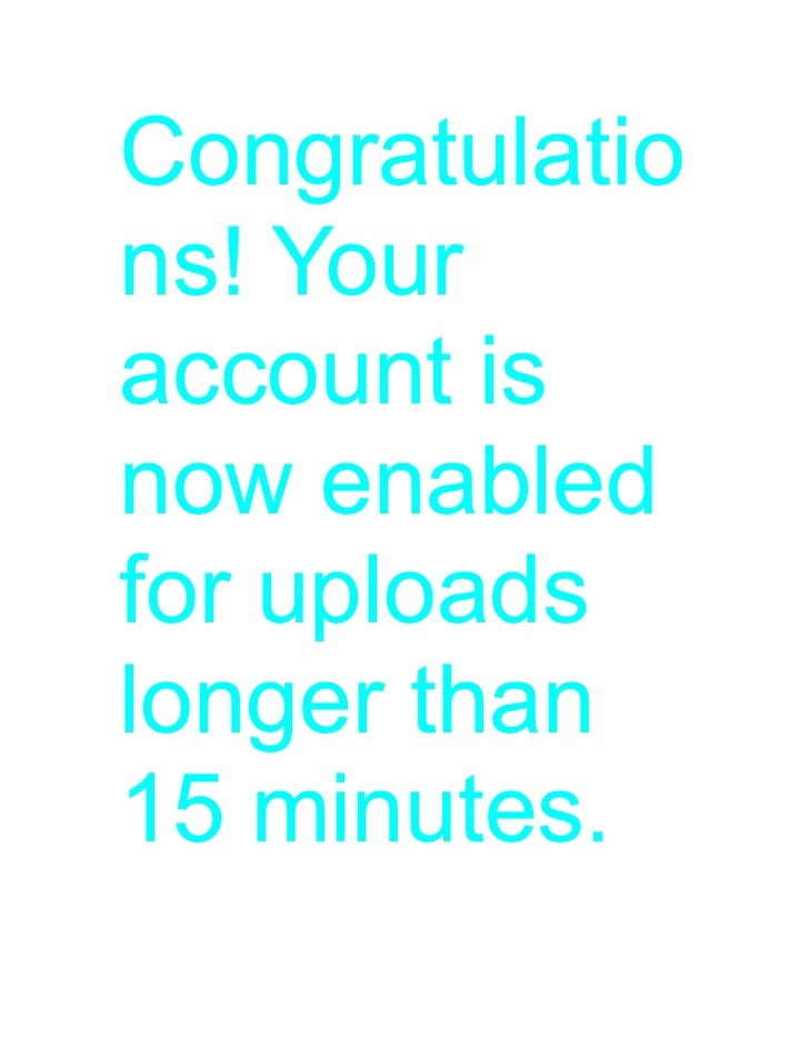 Congratulations! Youraccount isnow enabledfor uploadslonger than15 minutes.