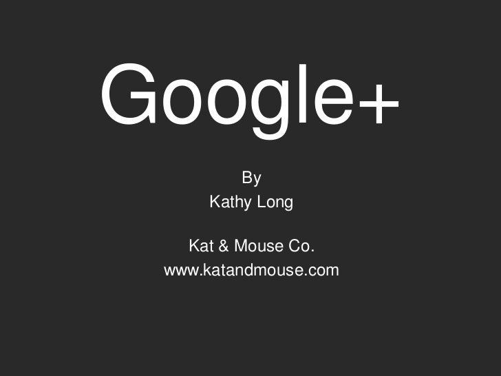 Google+         By     Kathy Long   Kat & Mouse Co. www.katandmouse.com
