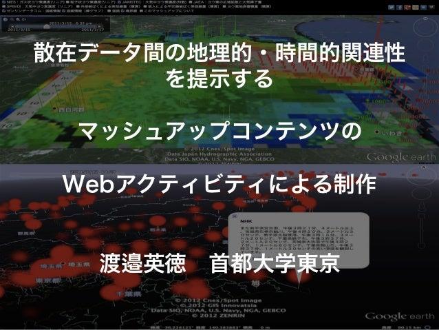 散在データ間の地理的・時間的関連性      を提示する  マッシュアップコンテンツの Webアクティビティによる制作  渡邉英徳首都大学東京