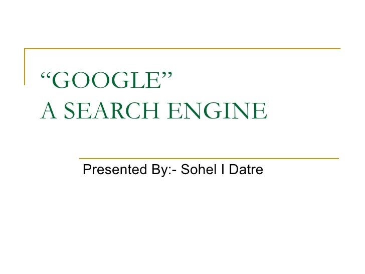 """ GOOGLE"" A SEARCH ENGINE Presented By:- Sohel I Datre"
