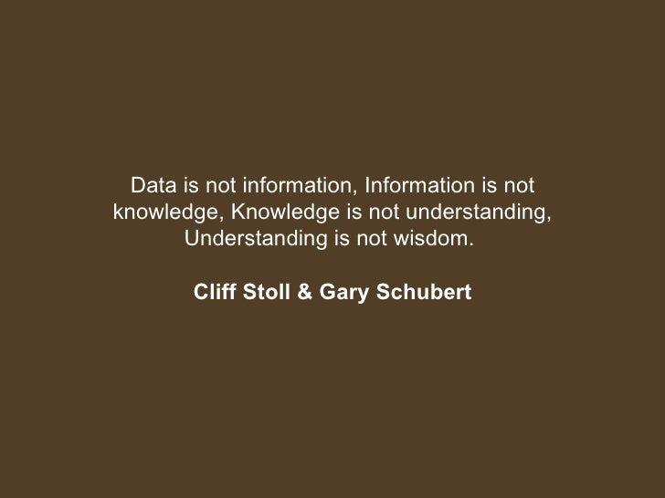 Data is not information, Information is not knowledge, Knowledge is not understanding, Understanding is not wisdom.  Cliff...