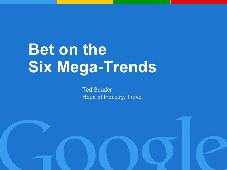 Bet on the  Six Mega-Trends Ted Souder Head of Industry, Travel