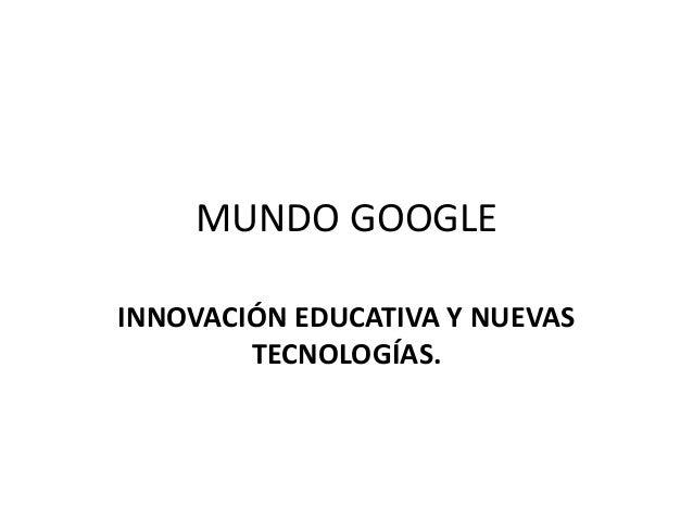 MUNDO GOOGLE INNOVACIÓN EDUCATIVA Y NUEVAS TECNOLOGÍAS.