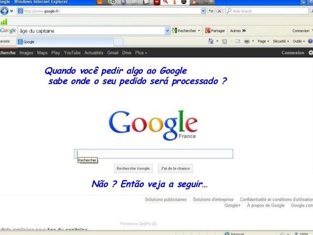 Quando você pedir algo ao Googlesabe onde o seu pedido será processado ?          Não ? Então veja a seguir…