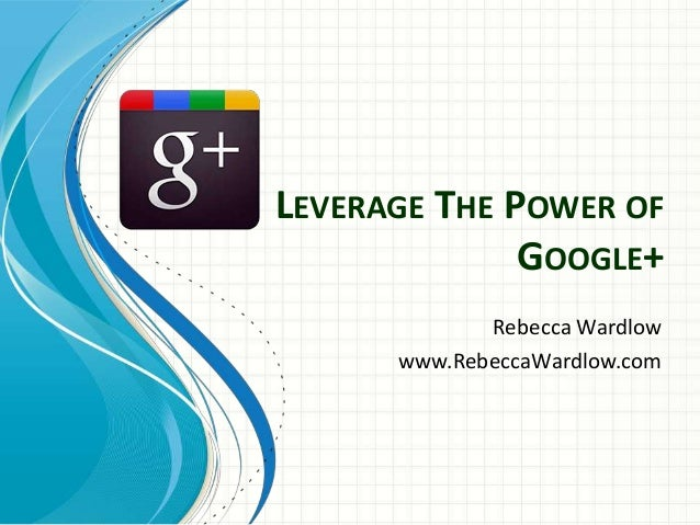 LEVERAGE THE POWER OF              GOOGLE+             Rebecca Wardlow      www.RebeccaWardlow.com