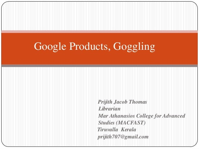 Google Products, Goggling             Prijith Jacob Thomas             Librarian             Mar Athanasios College for Ad...