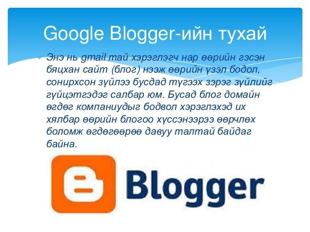 Энэ нь gmail тай хэрэглэгч нар өөрийн гэсэнбяцхан сайт (блог) нээж өөрийн үзэл бодол,сонирхсон зүйлээ бусдад түгээх зэрэг ...