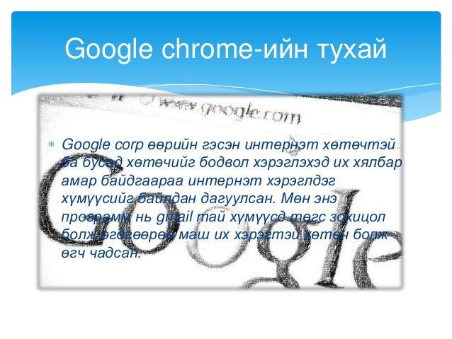 Google corp өөрийн гэсэн интернэт хөтөчтэйба бусад хөтөчийг бодвол хэрэглэхэд их хялбарамар байдгаараа интернэт хэрэглдэгх...