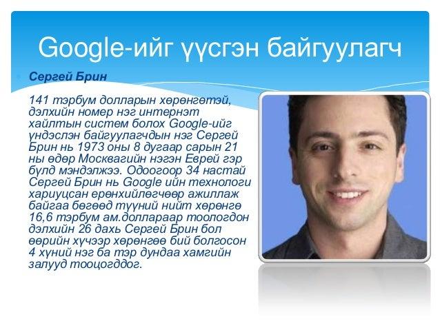 Сергей Брин141 тэрбум долларын хөрөнгөтэй,дэлхийн номер нэг интернэтхайлтын систем болох Google-ийгүндэслэн байгуулагчдын ...