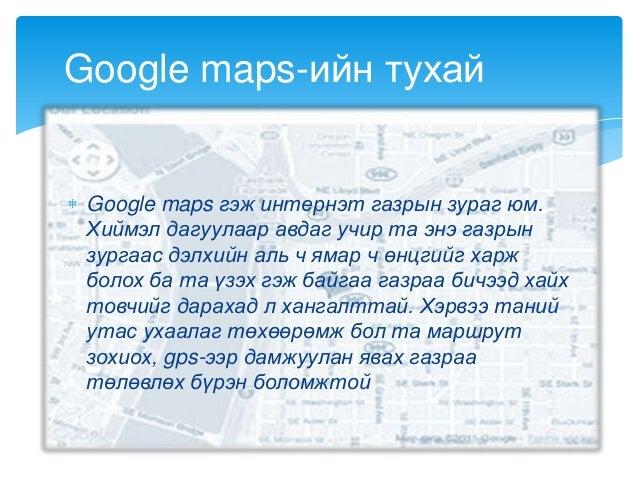 Google maps гэж интернэт газрын зураг юм.Хиймэл дагуулаар авдаг учир та энэ газрынзургаас дэлхийн аль ч ямар ч өнцгийг хар...
