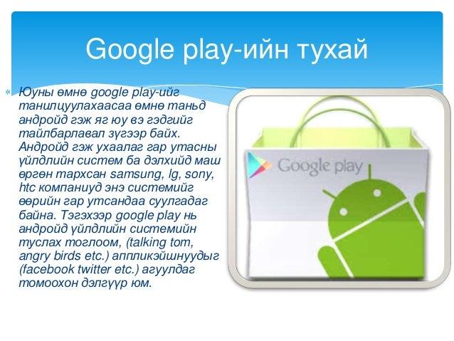 Юуны өмнө google play-ийгтанилцуулахаасаа өмнө таньдандройд гэж яг юу вэ гэдгийгтайлбарлавал зүгээр байх.Андройд гэж ухаал...
