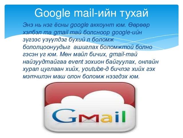 Энэ нь нэг ѐсны google аккоунт юм. Өөрөөрхэлбэл та gmail тай болсноор google-ийнзүгээс үзүүлдэг бүхий л боломжбололцоонууд...