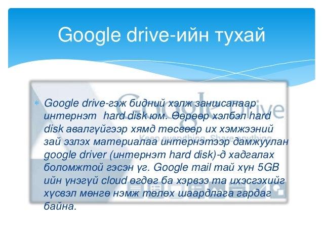 Google drive-гэж бидний хэлж заншсанааринтернэт hard disk юм. Өөрөөр хэлбэл harddisk авалгүйгээр хямд төсвөөр их хэмжээний...