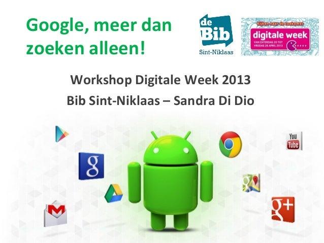 Google, meer danzoeken alleen!Workshop Digitale Week 2013Bib Sint-Niklaas – Sandra Di Dio