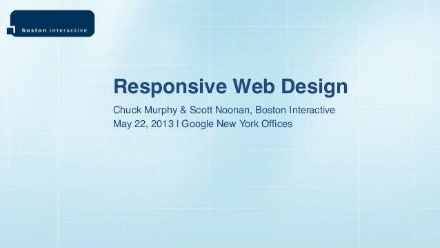 Chuck Murphy & Scott Noonan, Boston InteractiveResponsive Web DesignMay 22, 2013 | Google New York Offices