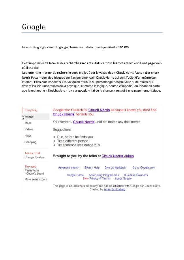 GoogleLe nom de google vient du googol, terme mathématique équivalent à 10^100.Il est impossible de trouver des recherches...