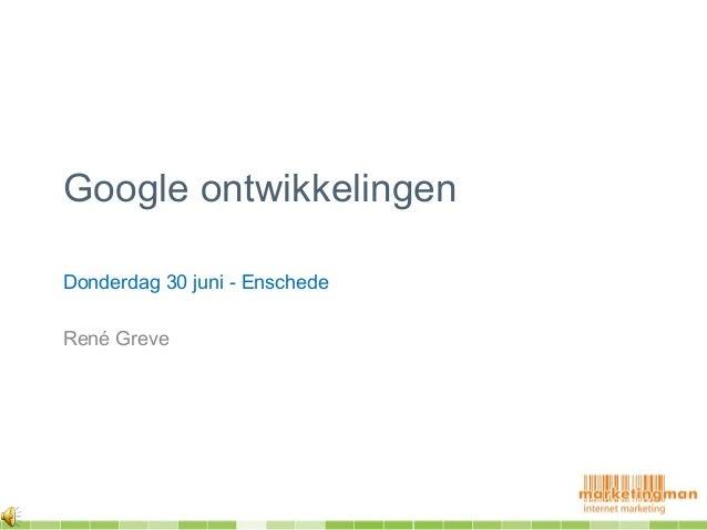 Google ontwikkelingenDonderdag 30 juni - EnschedeRené Greve