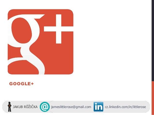 GOOGLE+ JAKUB RŮŽIČKA jameslittlerose@gmail.com cz.linkedin.com/in/littlerose