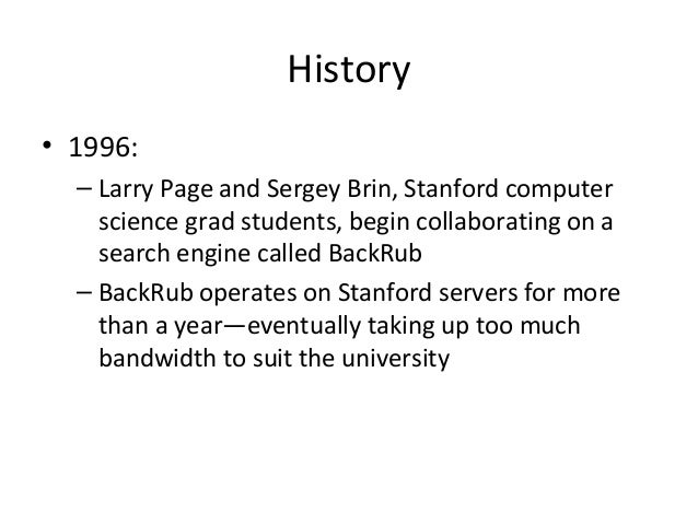 History • 1996: – Larry Page and Sergey Brin, Stanford computer science grad students, begin collaborating on a search eng...