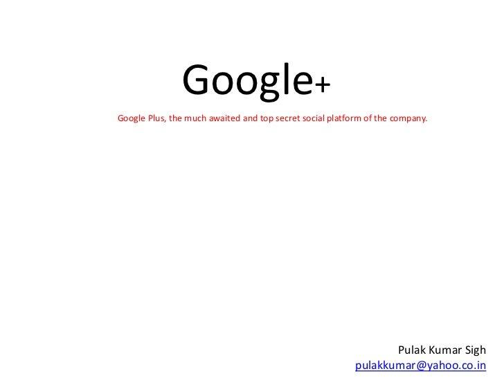 Google+<br />Google Plus, the much awaited and top secret social platform of the company. <br />Pulak Kumar Sighpulakkumar...