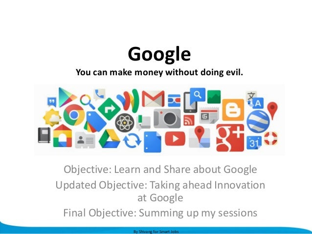 Google You can make money without doing evil.  Objective: Learn and Share about Google Updated Objective: Taking ahead Inn...