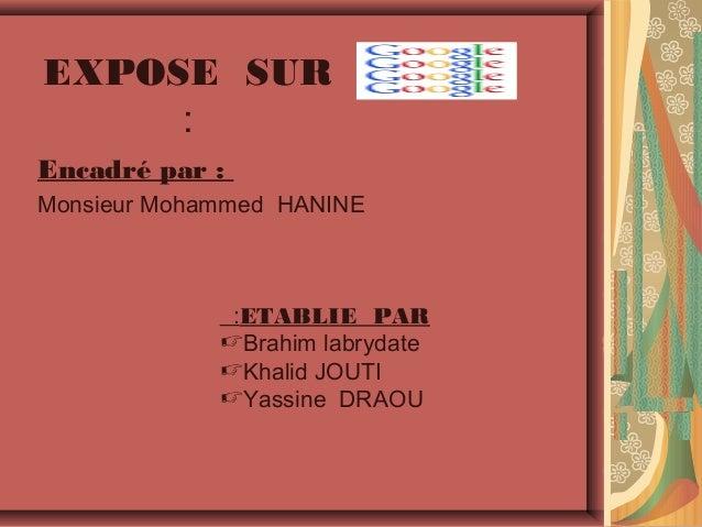EXPOSE SUR : Encadré par : Monsieur Mohammed HANINE  :ETABLIE PAR Brahim labrydate Khalid JOUTI Yassine DRAOU