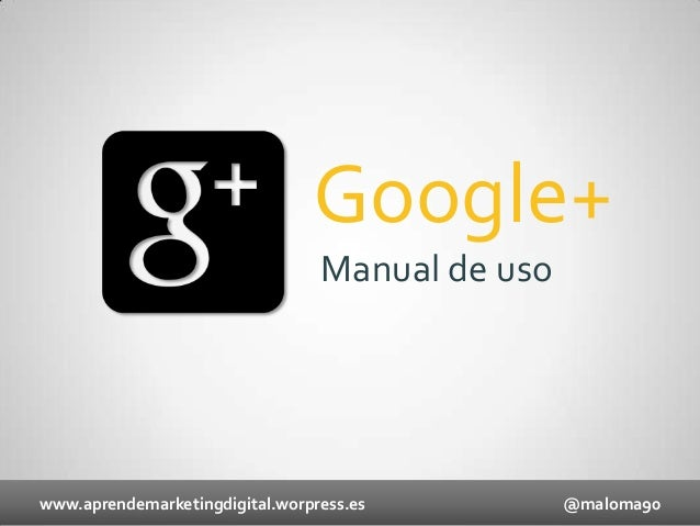 Google+ Manual de uso  www.aprendemarketingdigital.worpress.es  @maloma90