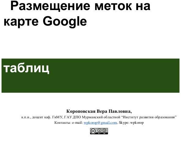 Размещение меток на карте Google с использованием таблиц Короповская Вера Павловна, к.п.н., доцент каф. ГиМУ, ГАУ ДПО Мурм...