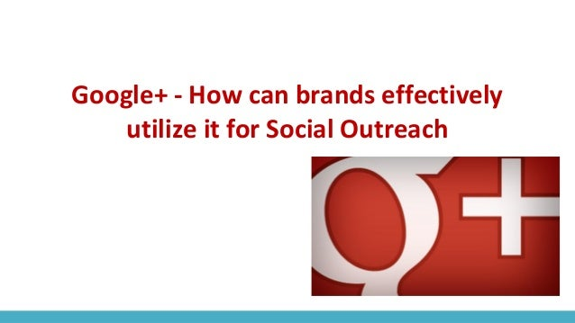Google+ - How can brands effectively utilize it for Social Outreach