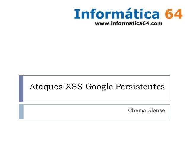 Ataques XSS Google Persistentes Chema Alonso