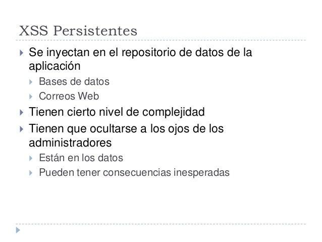 XSS Persistentes  Se inyectan en el repositorio de datos de la aplicación  Bases de datos  Correos Web  Tienen cierto ...