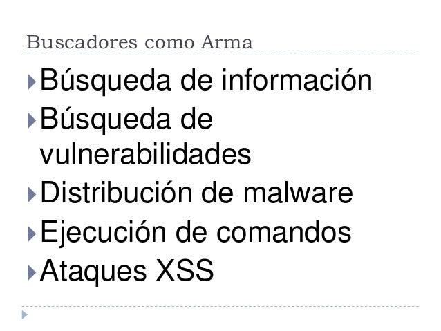 Buscadores como Arma Búsqueda de información Búsqueda de vulnerabilidades Distribución de malware Ejecución de comando...