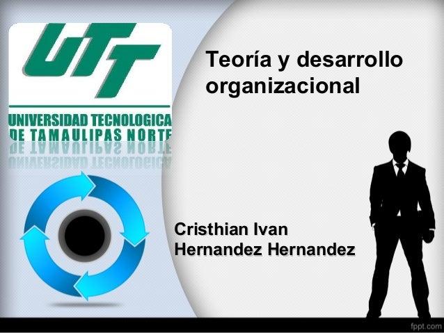 Teoría y desarrollo organizacional Cristhian IvanCristhian Ivan Hernandez HernandezHernandez Hernandez