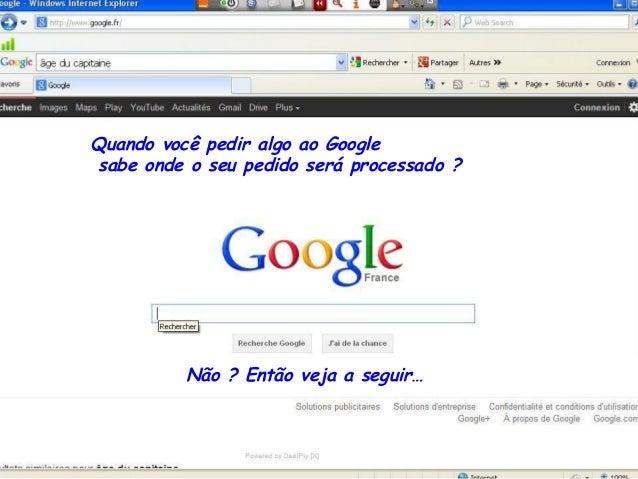 Quando você pedir algo ao Google sabe onde o seu pedido será processado ? Não ? Então veja a seguir…