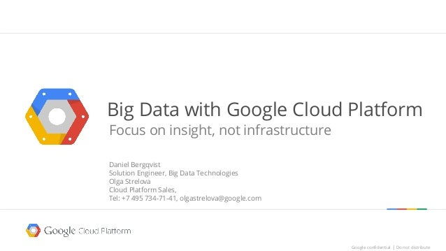 Big Data with Google Cloud Platform  Focus on insight, not infrastructure  Google confidential │ Do not distribute  Google...