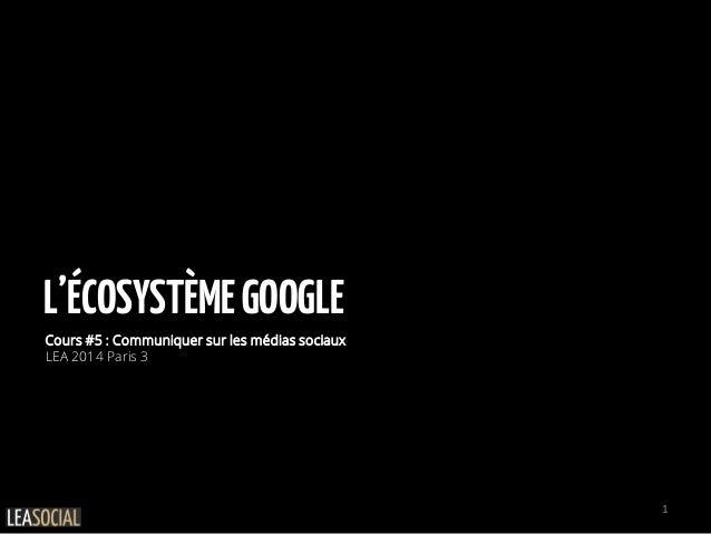 L'ÉCOSYSTÈMEGOOGLE Cours #5 : Communiquer sur les médias sociaux LEA 2014 Paris 3 1