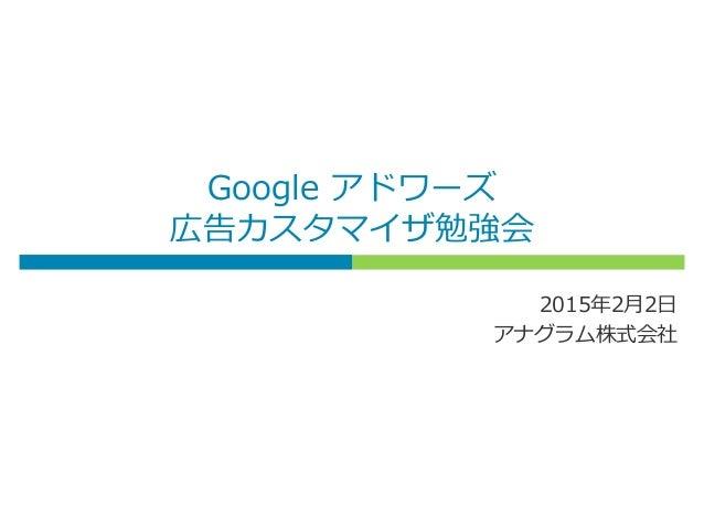 Google アドワーズ 広告カスタマイザ勉強会 2015年2月2日 アナグラム株式会社