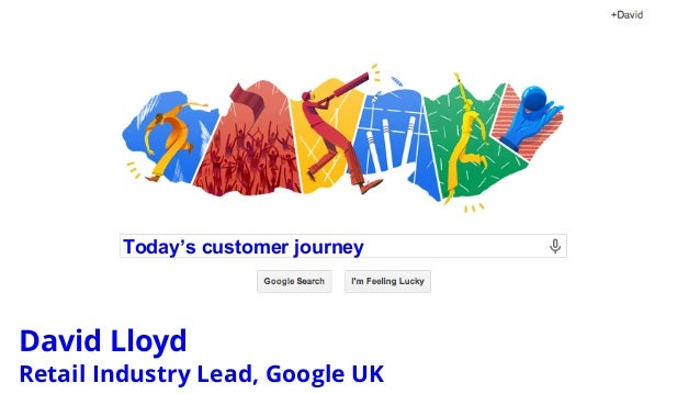 Today's customer journey David Lloyd Retail Industry Lead, Google UK