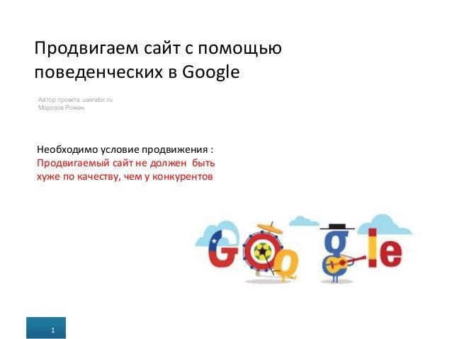 Продвигаем сайт с помощью поведенческих в Google 1 з 25 Автор проекта userator.ru Морозов Роман 1 Необходимо условие продв...
