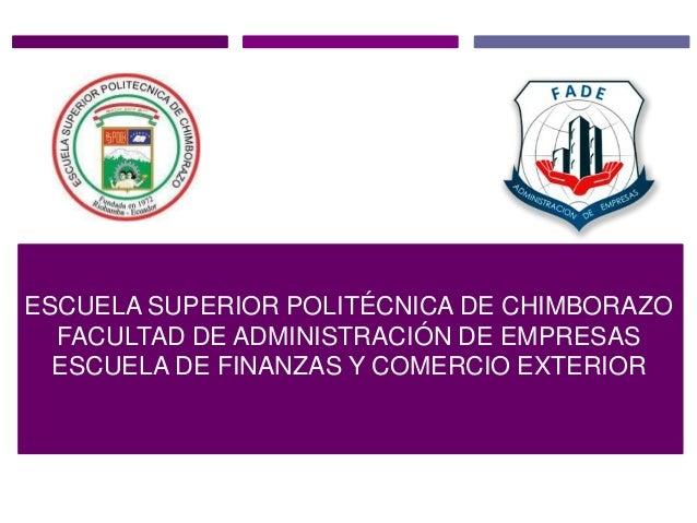 ESCUELA SUPERIOR POLITÉCNICA DE CHIMBORAZO FACULTAD DE ADMINISTRACIÓN DE EMPRESAS ESCUELA DE FINANZAS Y COMERCIO EXTERIOR