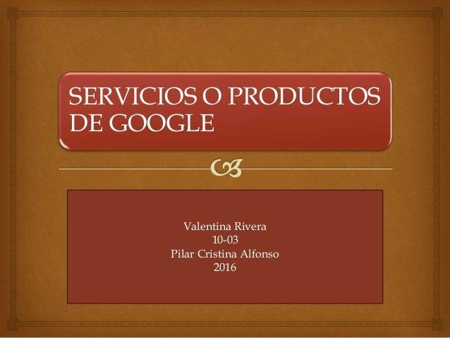 SERVICIOS O PRODUCTOS DE GOOGLE Valentina Rivera 10-03 Pilar Cristina Alfonso 2016
