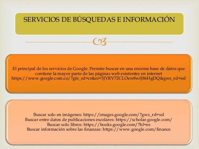  El principal de los servicios de Google: Permite buscar en una enorme base de datos que contiene la mayor parte de las p...