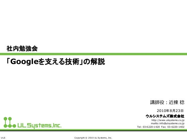 ULS Copyright © 2010 UL Systems, Inc. 社内勉強会 「Googleを支える技術」の解説 ウルシステムズ株式会社 http://www.ulsystems.co.jp mailto:info@ulsystems...