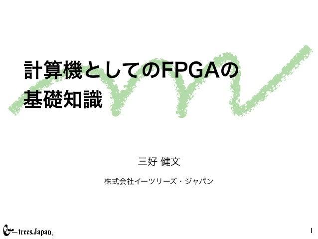 計算機としてのFPGAの基礎知識        三好 健文    株式会社イーツリーズ・ジャパン                      1