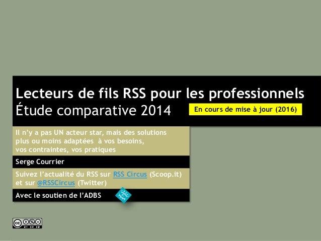 Lecteurs de fils RSS pour les professionnels Étude comparative 2014 Serge Courrier Il n'y a pas UN acteur star, mais des s...