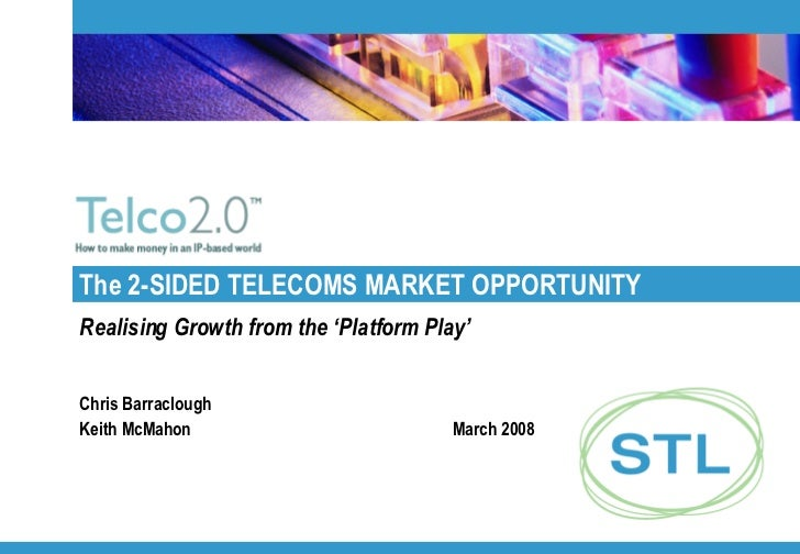 The 2-SIDED TELECOMS MARKET OPPORTUNITY Realising Growth from the 'Platform Play' Chris Barraclough Keith McMahon March 2008