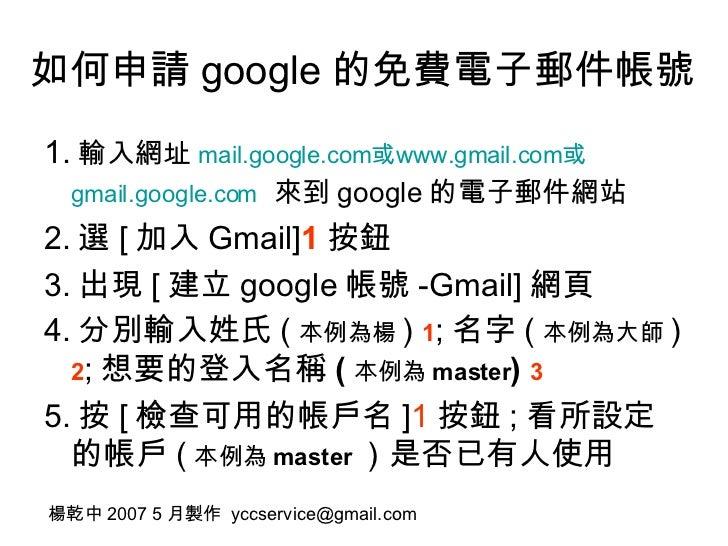 如何申請 google 的免費電子郵件帳號 <ul><li>1. 輸入網址 mail.google.com 或 www.gmail.com 或 gmail.google.com   來到 google 的電子郵件網站 </li></ul><ul...