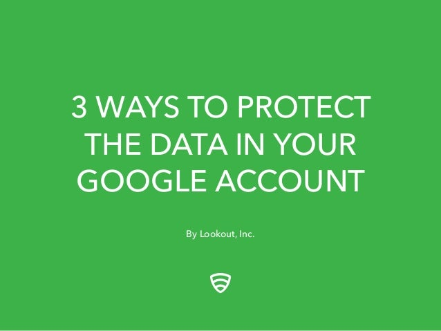 3 WAYS TO PROTECT  THE DATA IN YOUR  GOOGLE ACCOUNT  By Lookout, Inc.