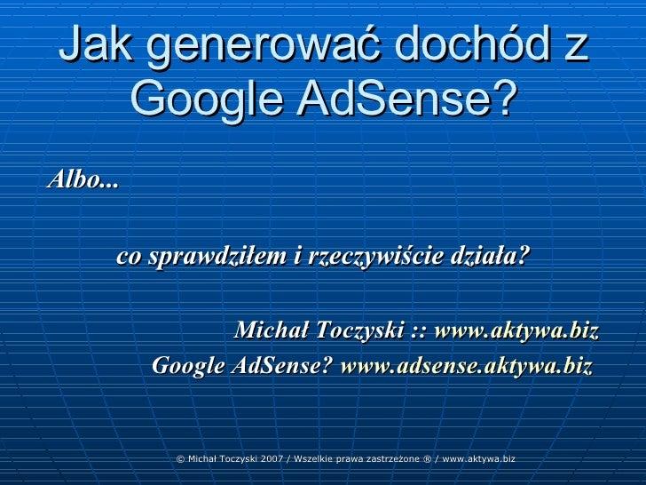 Jak generować dochód z Google AdSense? <ul><ul><li>Albo... </li></ul></ul><ul><ul><li>co sprawdziłem i rzeczywiście działa...